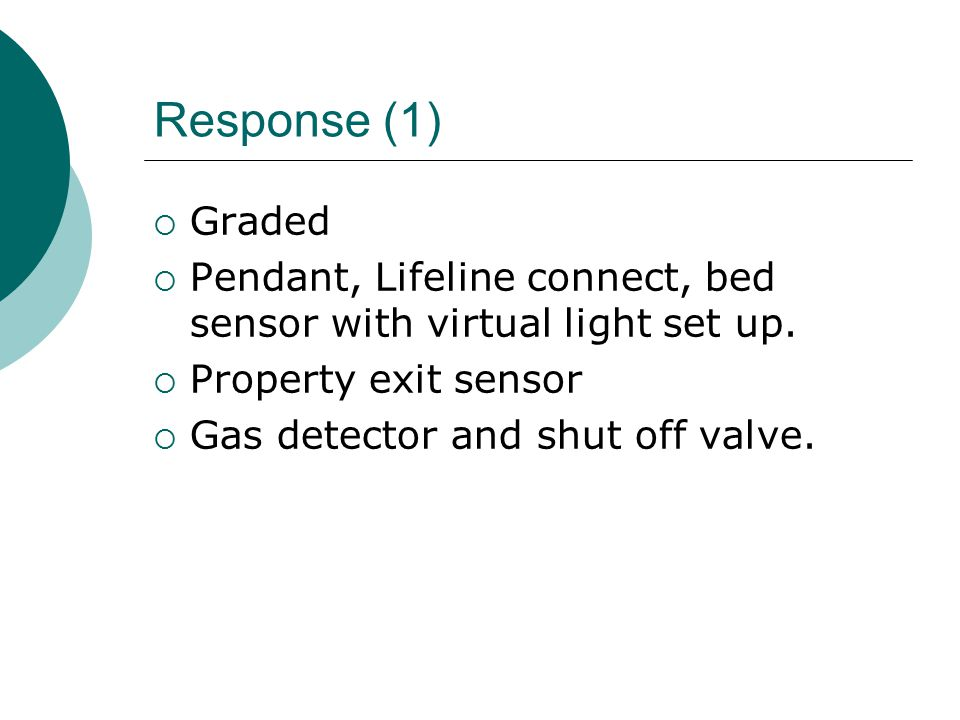 Response (1)  Graded  Pendant, Lifeline connect, bed sensor with virtual light set up.  Property exit sensor  Gas detector and shut off valve.
