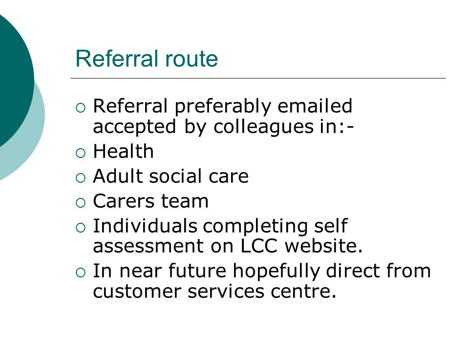 Referral route  Referral preferably emailed accepted by colleagues in:-  Health  Adult social care  Carers team  Individuals completing self asse