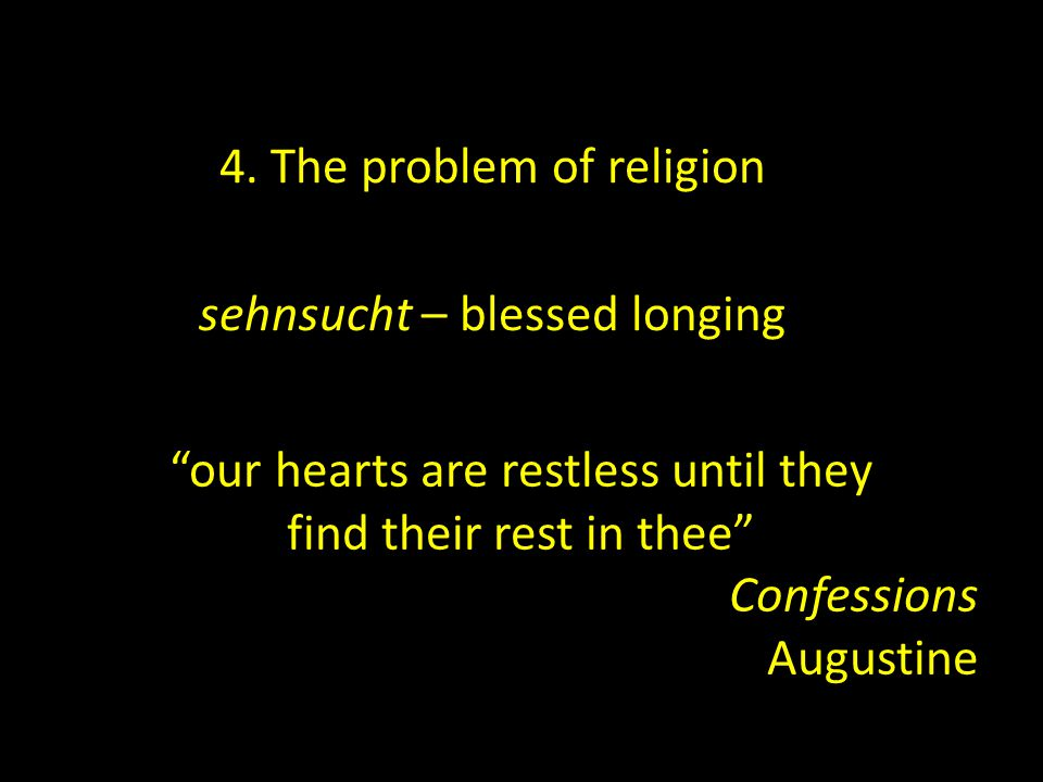 """4. The problem of religion sehnsucht – blessed longing """"our hearts are restless until they find their rest in thee"""" Confessions Augustine"""