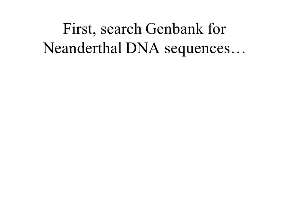 First, search Genbank for Neanderthal DNA sequences…