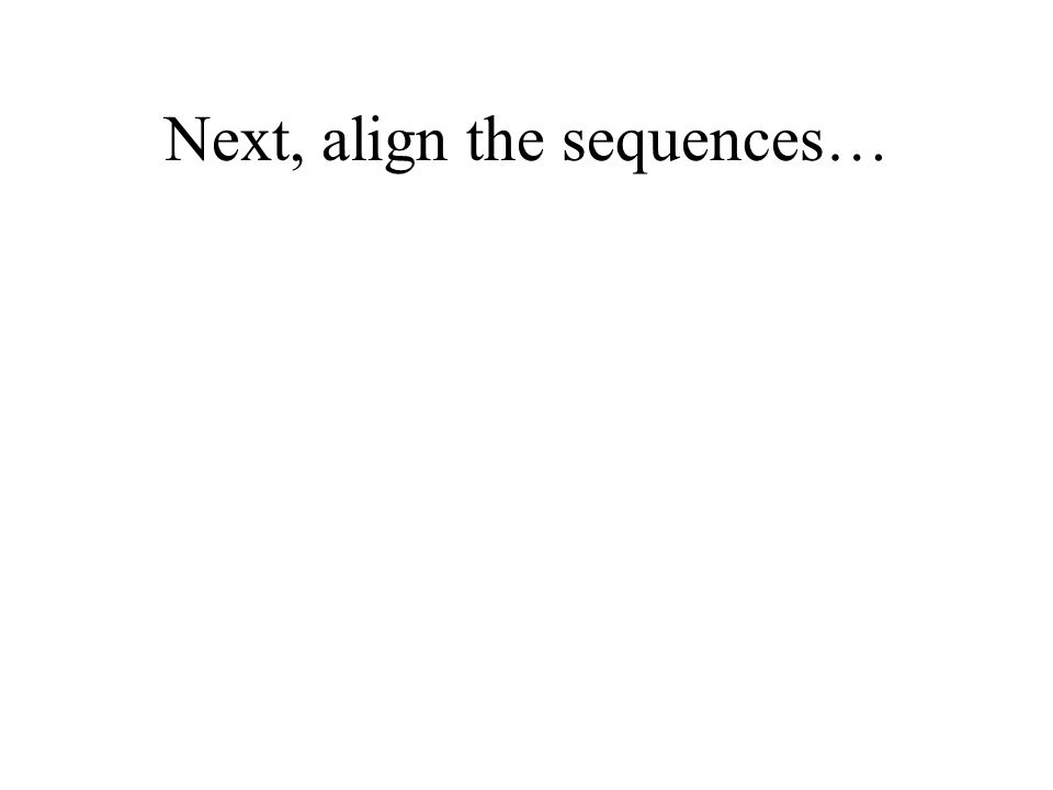 Next, align the sequences…