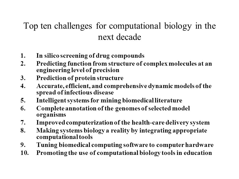 Top ten challenges for computational biology in the next decade 1.In silico screening of drug compounds 2.Predicting function from structure of complex molecules at an engineering level of precision 3.Prediction of protein structure 4.Accurate, efficient, and comprehensive dynamic models of the spread of infectious disease 5.Intelligent systems for mining biomedical literature 6.Complete annotation of the genomes of selected model organisms 7.Improved computerization of the health-care delivery system 8.Making systems biology a reality by integrating appropriate computational tools 9.Tuning biomedical computing software to computer hardware 10.Promoting the use of computational biology tools in education
