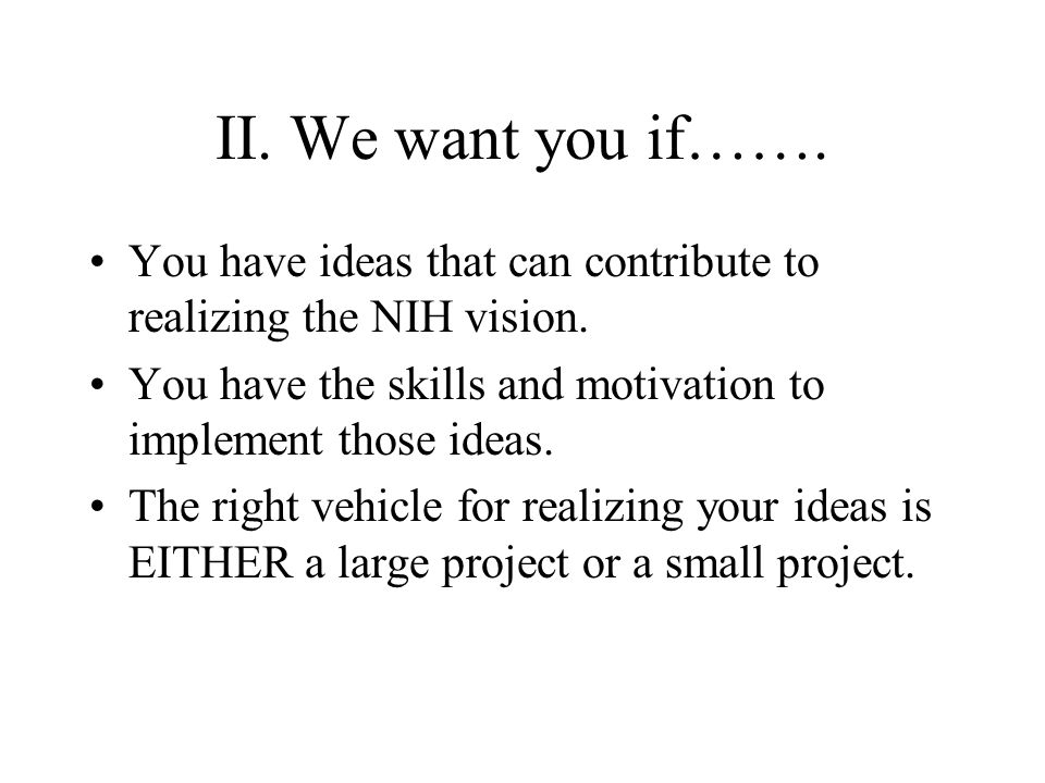 II. We want you if……. You have ideas that can contribute to realizing the NIH vision.
