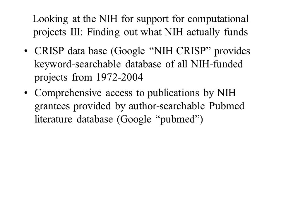 Looking at the NIH for support for computational projects III: Finding out what NIH actually funds CRISP data base (Google NIH CRISP provides keyword-searchable database of all NIH-funded projects from 1972-2004 Comprehensive access to publications by NIH grantees provided by author-searchable Pubmed literature database (Google pubmed )