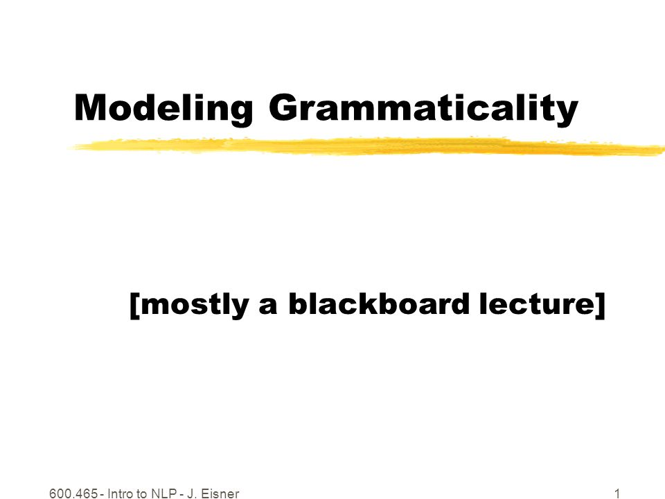 600.465 - Intro to NLP - J. Eisner1 Modeling Grammaticality [mostly a blackboard lecture]