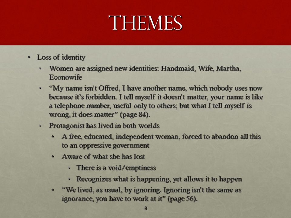 Themes Loss of identityLoss of identity Women are assigned new identities: Handmaid, Wife, Martha, EconowifeWomen are assigned new identities: Handmai