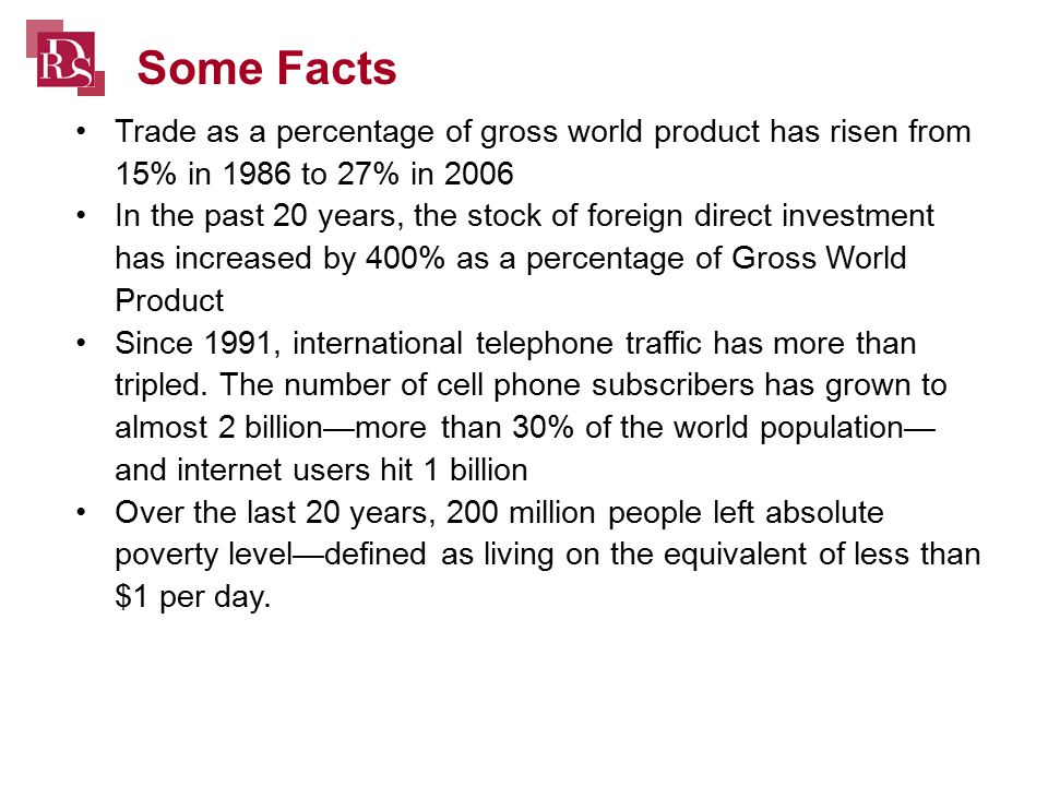 Trade as a percentage of gross world product has risen from 15% in 1986 to 27% in 2006 In the past 20 years, the stock of foreign direct investment has increased by 400% as a percentage of Gross World Product Since 1991, international telephone traffic has more than tripled.