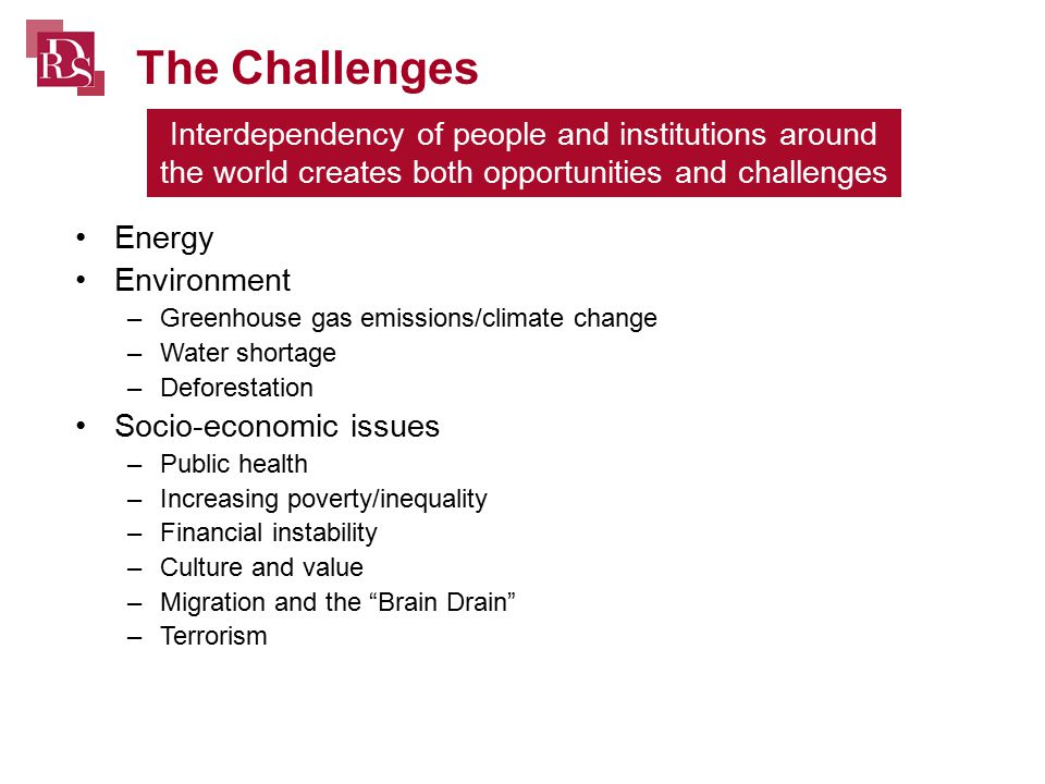 Interdependency of people and institutions around the world creates both opportunities and challenges Energy Environment –Greenhouse gas emissions/climate change –Water shortage –Deforestation Socio-economic issues –Public health –Increasing poverty/inequality –Financial instability –Culture and value –Migration and the Brain Drain –Terrorism The Challenges