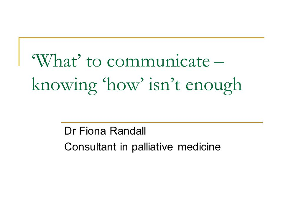 'What' to communicate – knowing 'how' isn't enough Dr Fiona Randall Consultant in palliative medicine