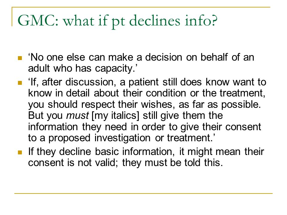 GMC: what if pt declines info? 'No one else can make a decision on behalf of an adult who has capacity.' 'If, after discussion, a patient still does k