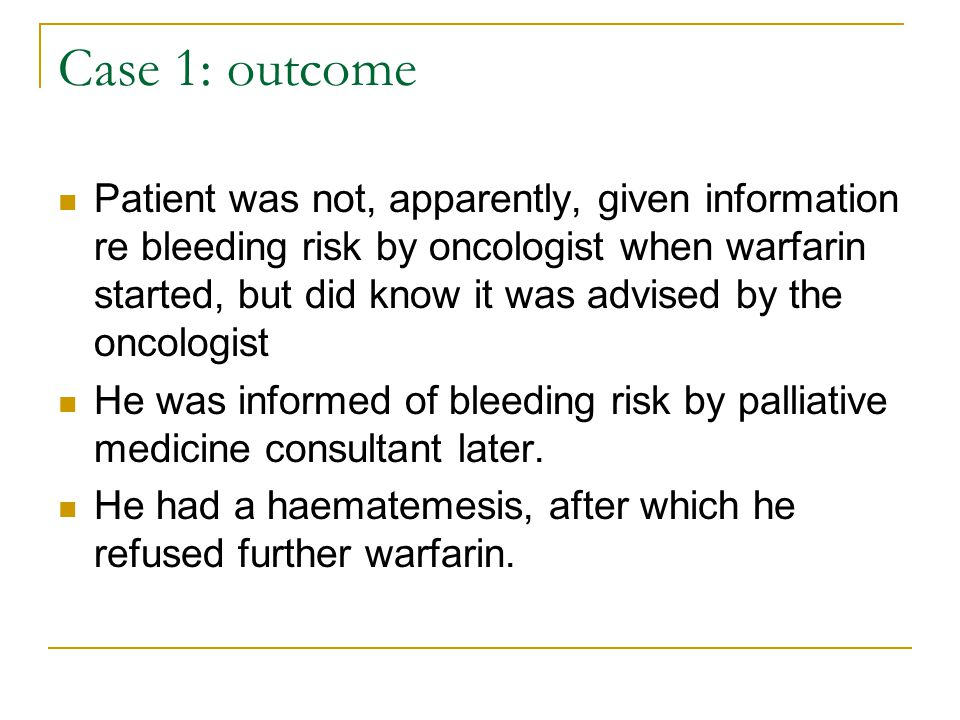 Case 1: outcome Patient was not, apparently, given information re bleeding risk by oncologist when warfarin started, but did know it was advised by th