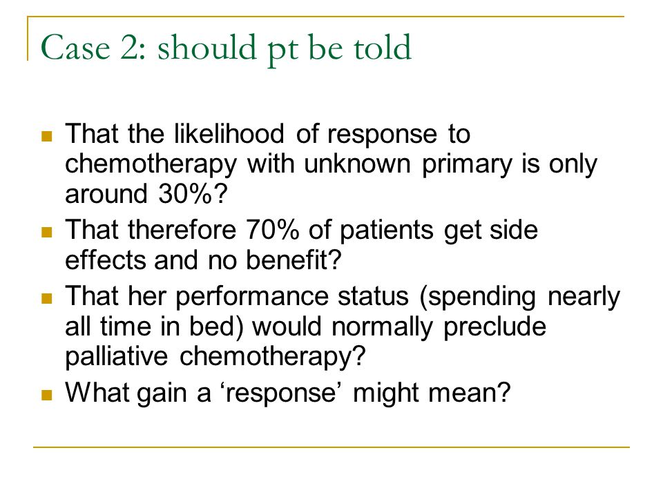 Case 2: should pt be told That the likelihood of response to chemotherapy with unknown primary is only around 30%? That therefore 70% of patients get