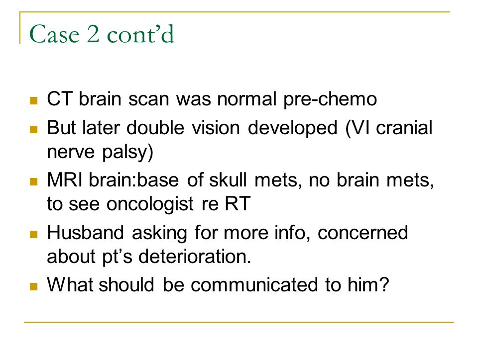 Case 2 cont'd CT brain scan was normal pre-chemo But later double vision developed (VI cranial nerve palsy) MRI brain:base of skull mets, no brain met