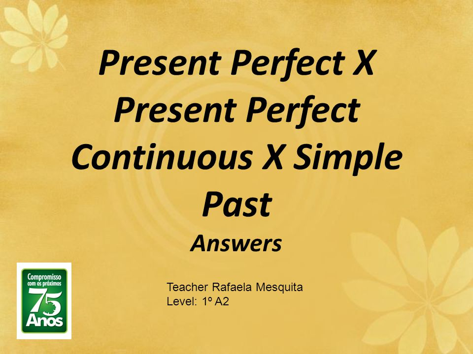 Present Perfect X Present Perfect Continuous X Simple Past Answers Teacher Rafaela Mesquita Level: 1º A2