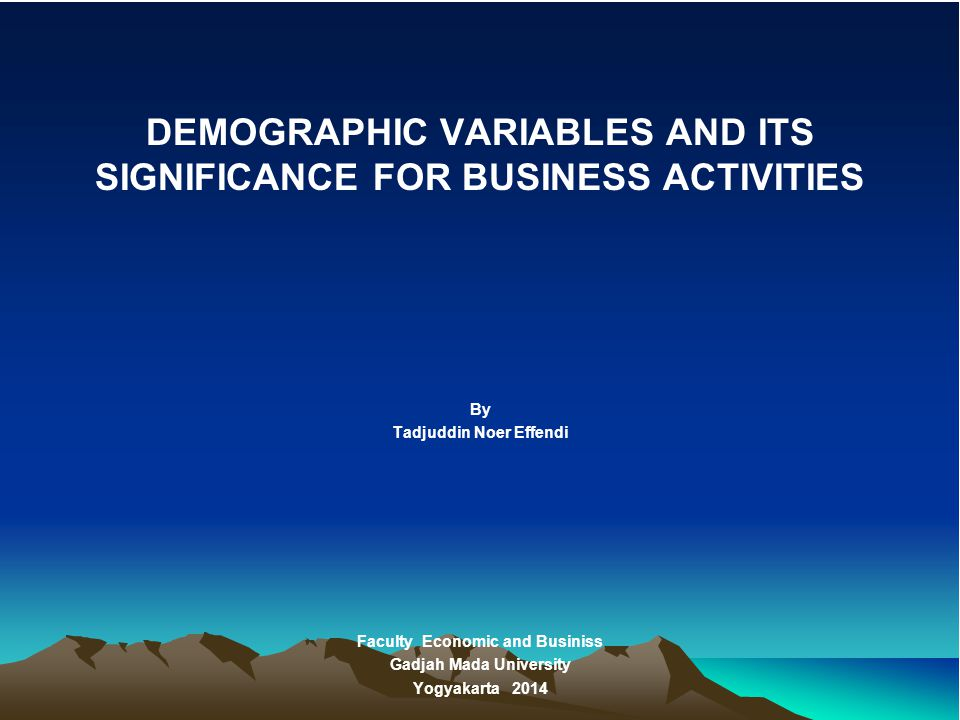 DEMOGRAPHIC VARIABLES AND ITS SIGNIFICANCE FOR BUSINESS ACTIVITIES By Tadjuddin Noer Effendi Faculty Economic and Businiss Gadjah Mada University Yogy