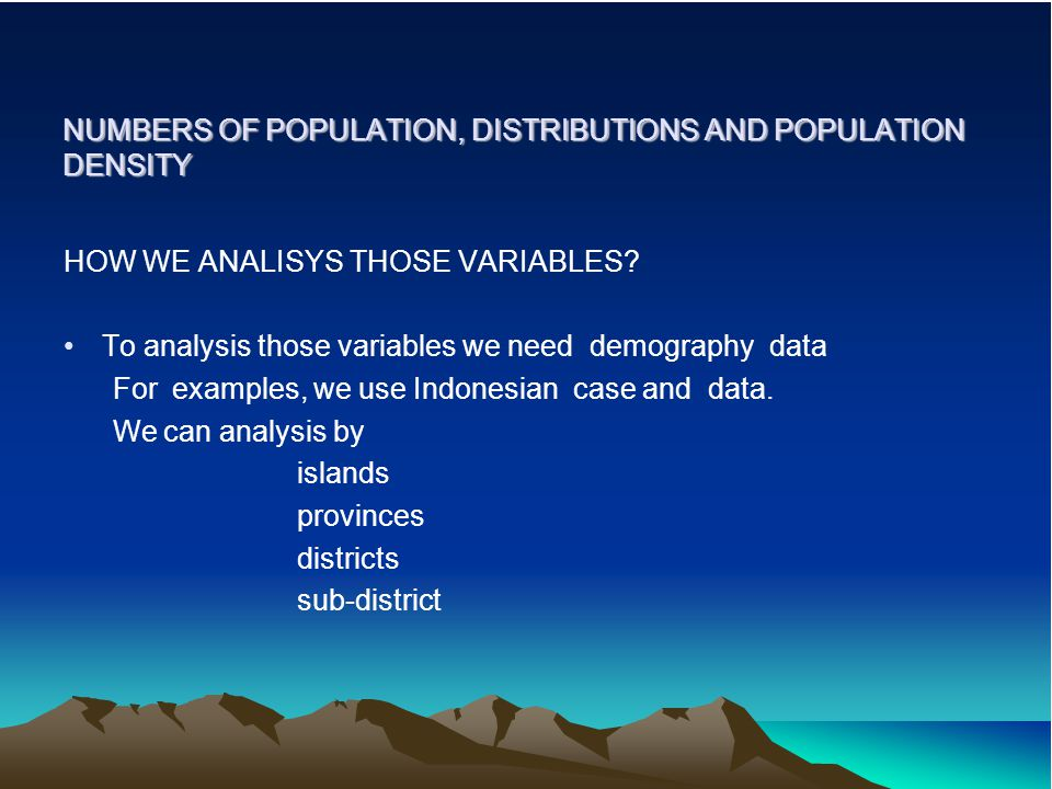 NUMBERS OF POPULATION, DISTRIBUTIONS AND POPULATION DENSITY HOW WE ANALISYS THOSE VARIABLES? To analysis those variables we need demography data For e