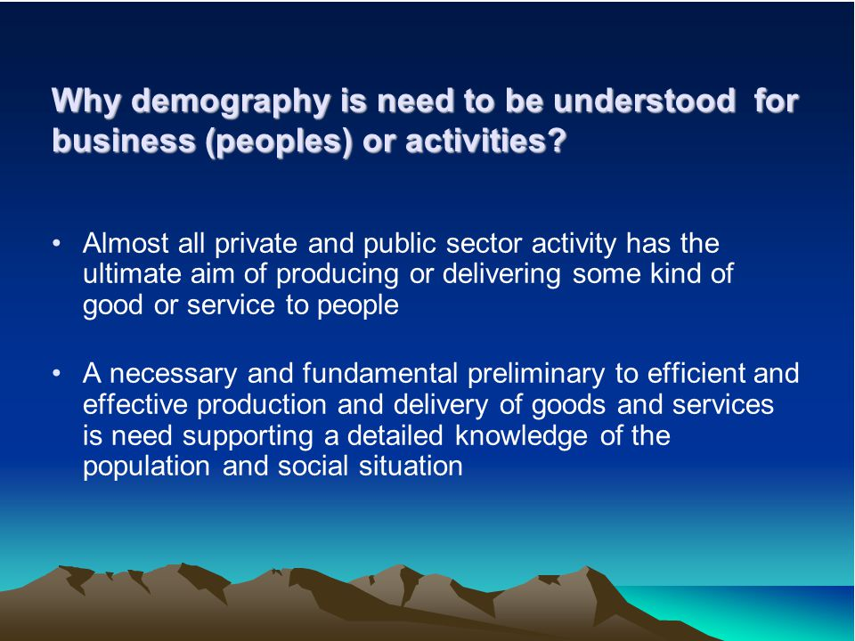 Why demography is need to be understood for business (peoples) or activities.
