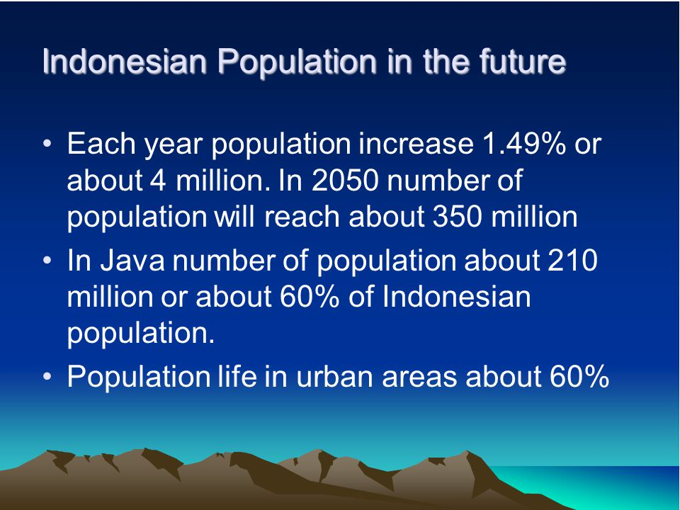 Indonesian Population in the future Each year population increase 1.49% or about 4 million. In 2050 number of population will reach about 350 million