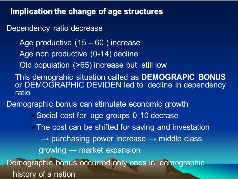 Implication the change of age structures Dependency ratio decrease Age productive (15 – 60 ) increase Age non productive (0-14) decline Old population (>65) increase but still low This demograhic situation called as DEMOGRAPIC BONUS or DEMOGRAPHIC DEVIDEN led to decline in dependency ratio Demographic bonus can stimulate economic growth  Social cost for age groups 0-10 decrase  The cost can be shifted for saving and investation → purchasing power increase → middle class growing → market expansion Demographic bonus occurred only ones in demographic history of a nation