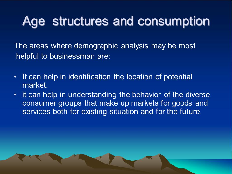 Age structures and consumption The areas where demographic analysis may be most helpful to businessman are: It can help in identification the location of potential market.