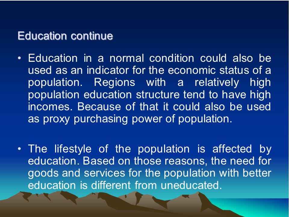 Education continue Education in a normal condition could also be used as an indicator for the economic status of a population.