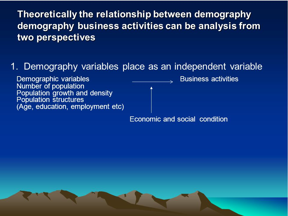 Theoretically the relationship between demography demography business activities can be analysis from two perspectives 1. Demography variables place a