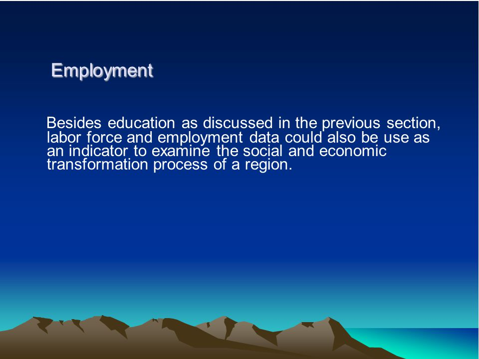Employment Employment Besides education as discussed in the previous section, labor force and employment data could also be use as an indicator to exa