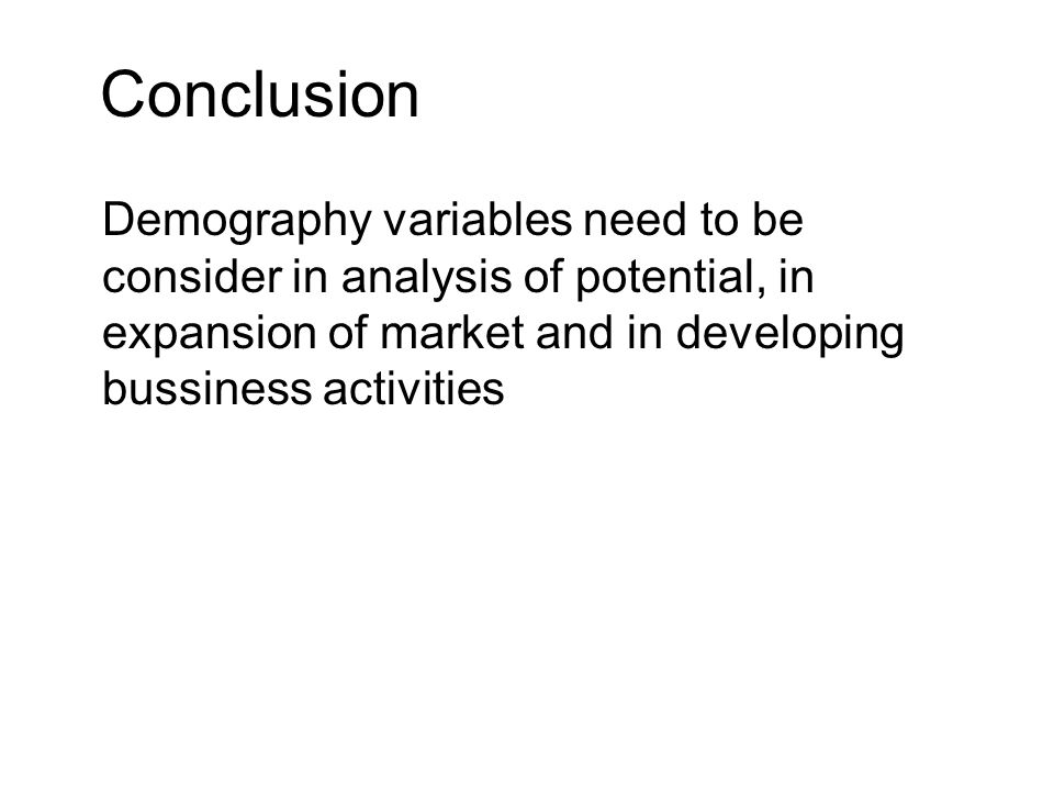 Conclusion Demography variables need to be consider in analysis of potential, in expansion of market and in developing bussiness activities