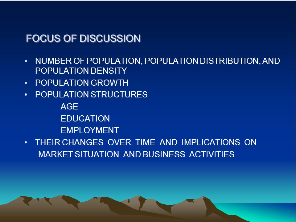 FOCUS OF DISCUSSION FOCUS OF DISCUSSION NUMBER OF POPULATION, POPULATION DISTRIBUTION, AND POPULATION DENSITY POPULATION GROWTH POPULATION STRUCTURES
