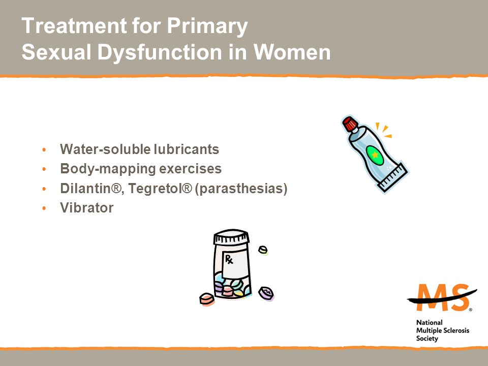 Treatment for Primary Sexual Dysfunction in Women Water-soluble lubricants Body-mapping exercises Dilantin®, Tegretol® (parasthesias) Vibrator