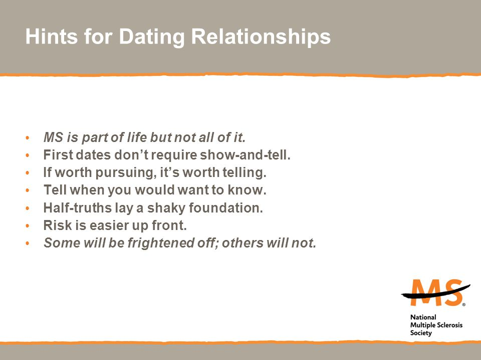 Hints for Dating Relationships MS is part of life but not all of it. First dates don't require show-and-tell. If worth pursuing, it's worth telling. T