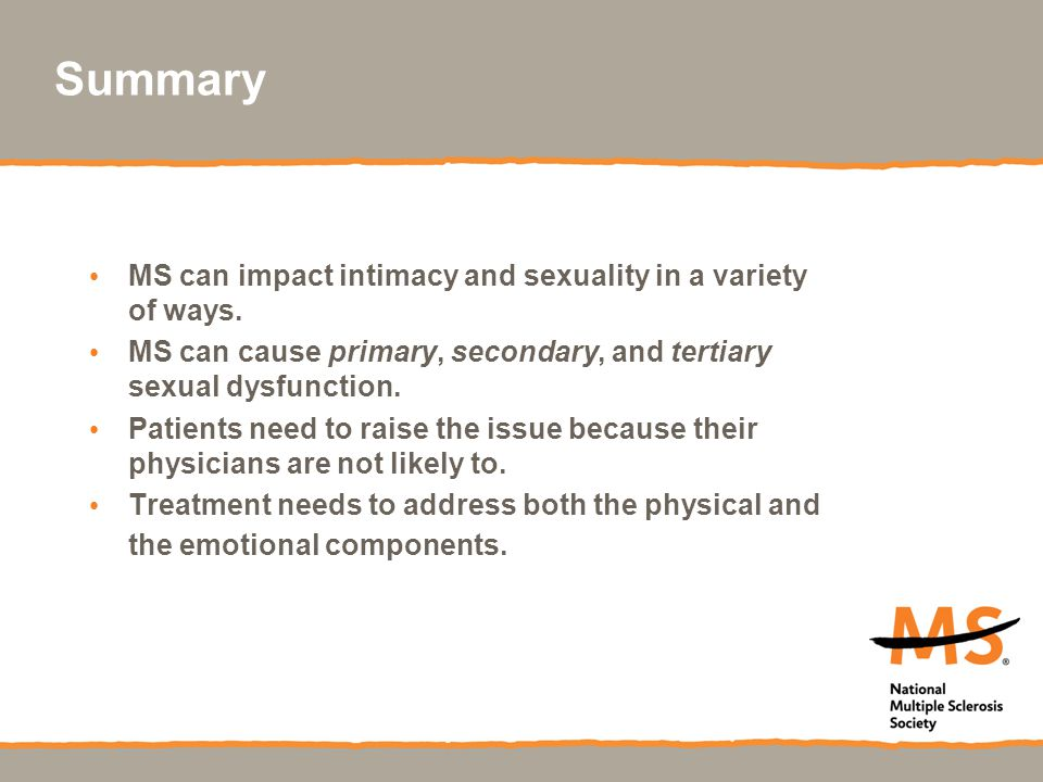 Summary MS can impact intimacy and sexuality in a variety of ways. MS can cause primary, secondary, and tertiary sexual dysfunction. Patients need to