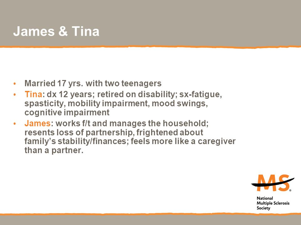 James & Tina Married 17 yrs. with two teenagers Tina: dx 12 years; retired on disability; sx-fatigue, spasticity, mobility impairment, mood swings, co