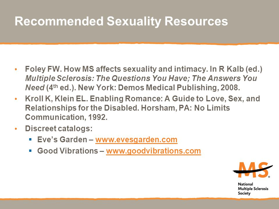 Recommended Sexuality Resources Foley FW. How MS affects sexuality and intimacy. In R Kalb (ed.) Multiple Sclerosis: The Questions You Have; The Answe