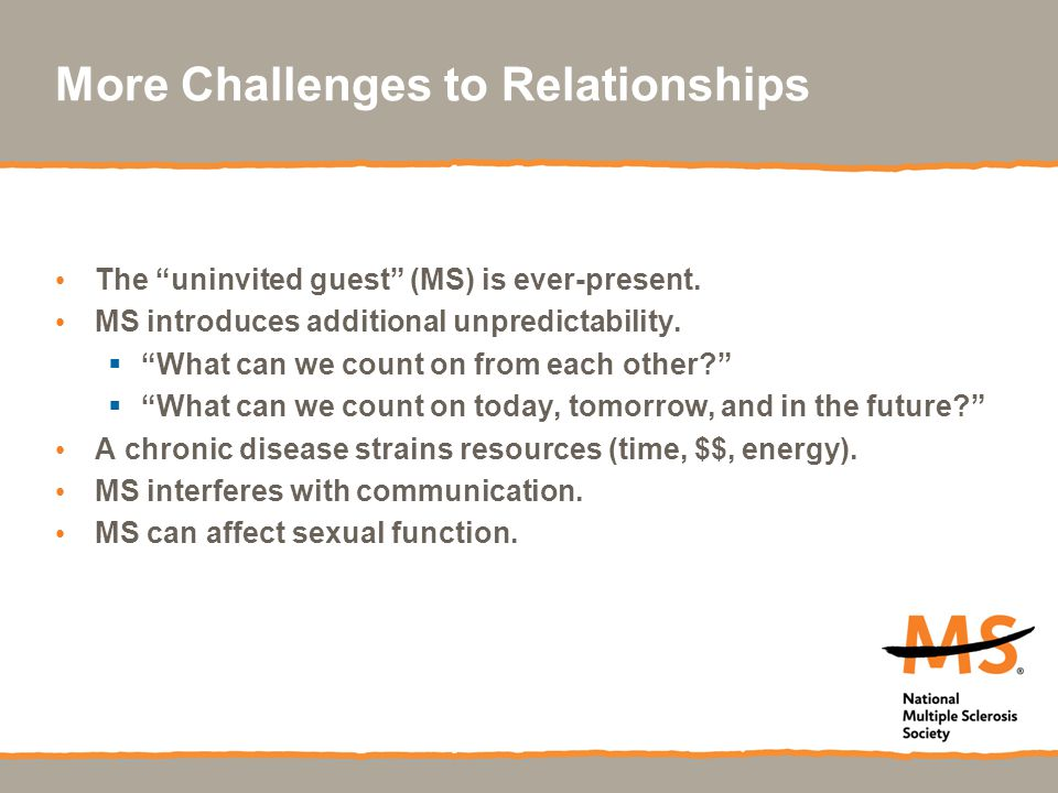 More Challenges to Relationships The uninvited guest (MS) is ever-present.