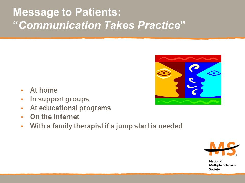 Message to Patients: Communication Takes Practice At home In support groups At educational programs On the Internet With a family therapist if a jump start is needed