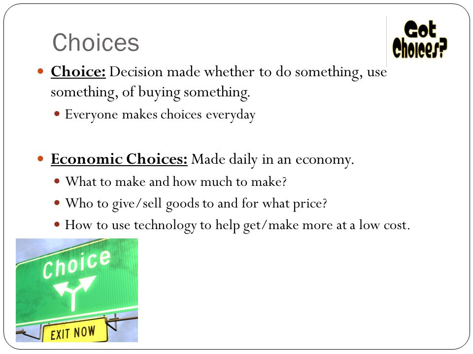 Choices Choice: Decision made whether to do something, use something, of buying something. Everyone makes choices everyday Economic Choices: Made dail