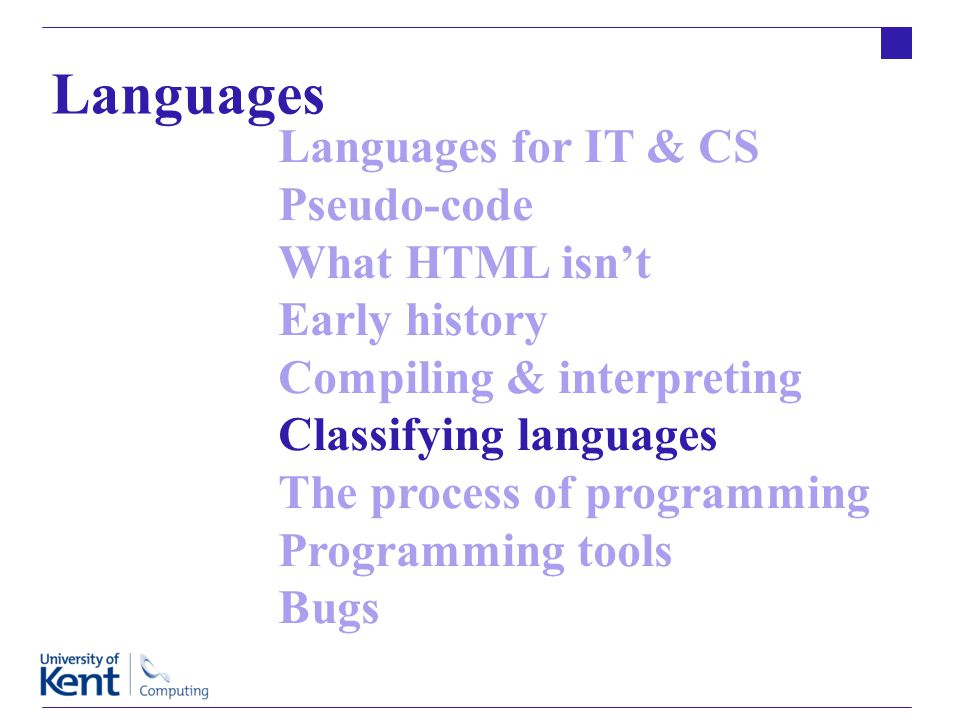 Languages for IT & CS Pseudo-code What HTML isn't Early history Compiling & interpreting Classifying languages The process of programming Programming tools Bugs Languages