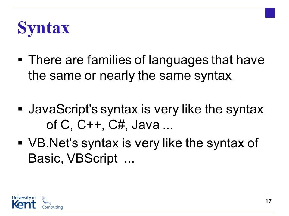 17 Syntax  There are families of languages that have the same or nearly the same syntax  JavaScript s syntax is very like the syntax of C, C++, C#, Java...