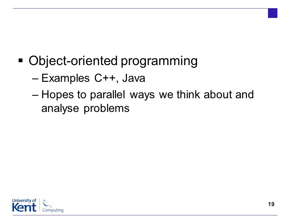 19  Object-oriented programming –Examples C++, Java –Hopes to parallel ways we think about and analyse problems