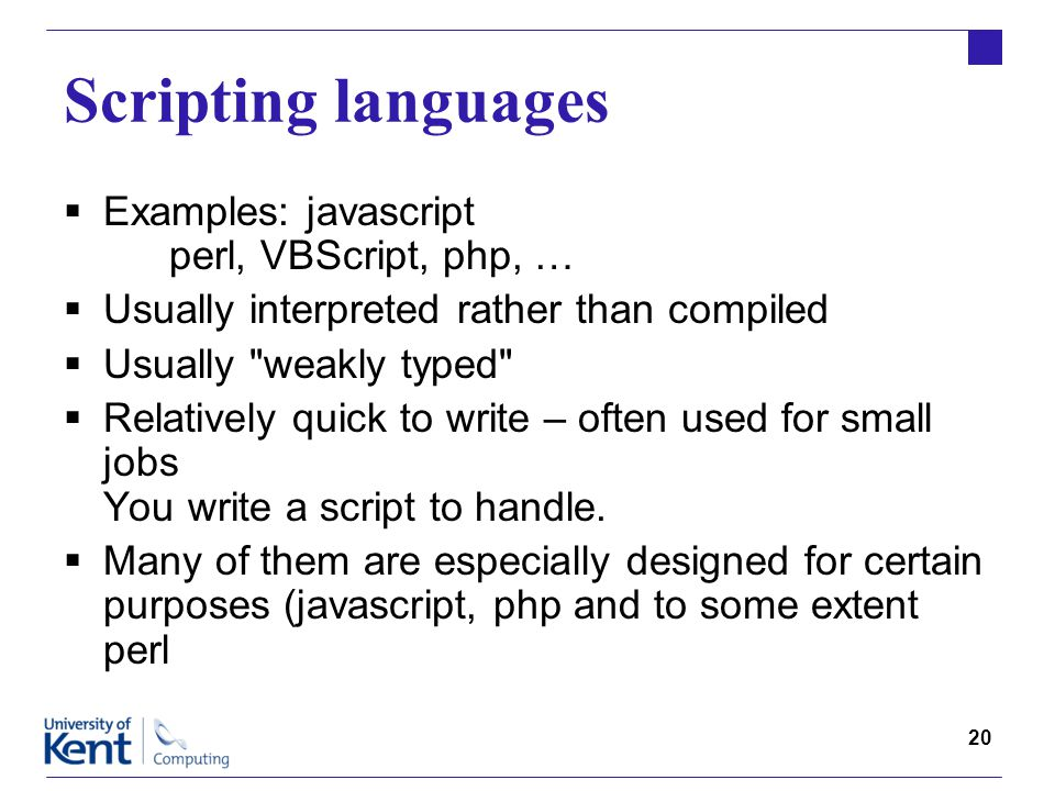 20 Scripting languages  Examples: javascript perl, VBScript, php, …  Usually interpreted rather than compiled  Usually weakly typed  Relatively quick to write – often used for small jobs You write a script to handle.