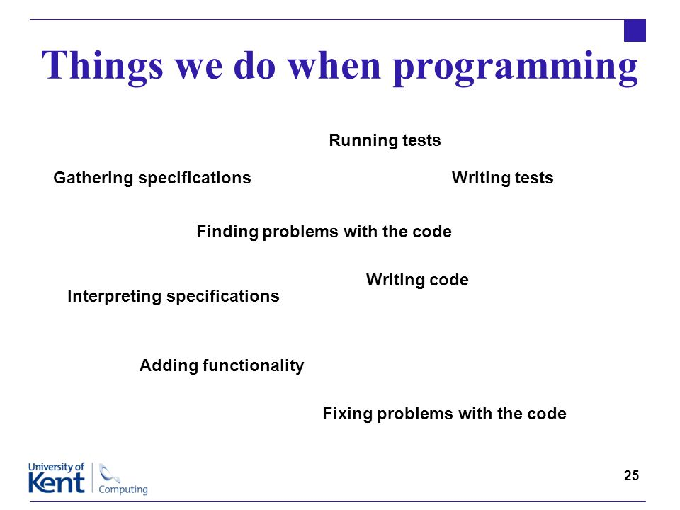 25 Things we do when programming Writing code Writing tests Running tests Finding problems with the code Fixing problems with the code Interpreting specifications Adding functionality Gathering specifications