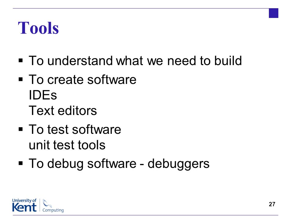 27 Tools  To understand what we need to build  To create software IDEs Text editors  To test software unit test tools  To debug software - debuggers