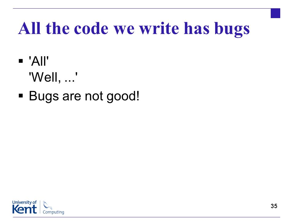 35 All the code we write has bugs  All Well,...  Bugs are not good!