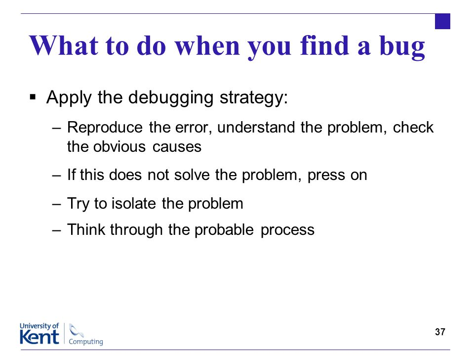 37 What to do when you find a bug  Apply the debugging strategy: –Reproduce the error, understand the problem, check the obvious causes –If this does not solve the problem, press on –Try to isolate the problem –Think through the probable process