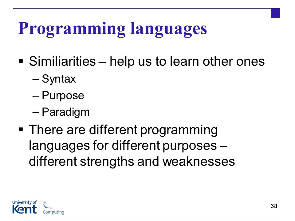 38 Programming languages  Similiarities – help us to learn other ones –Syntax –Purpose –Paradigm  There are different programming languages for different purposes – different strengths and weaknesses