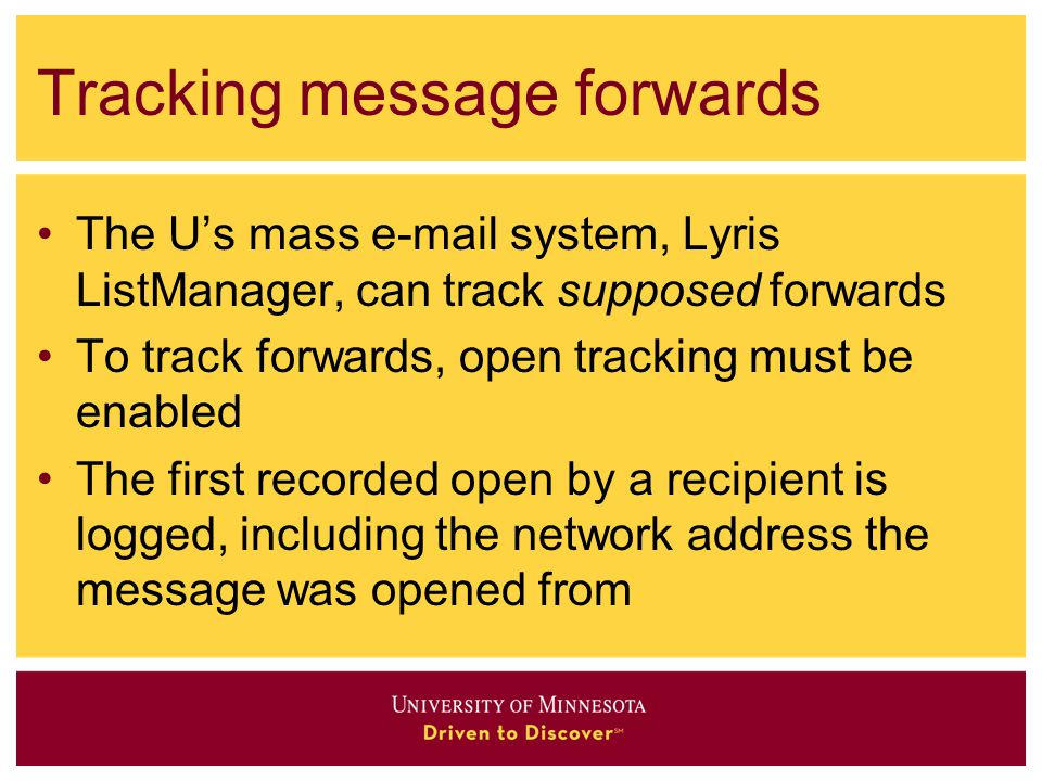 Tracking message forwards The U's mass  system, Lyris ListManager, can track supposed forwards To track forwards, open tracking must be enabled The first recorded open by a recipient is logged, including the network address the message was opened from
