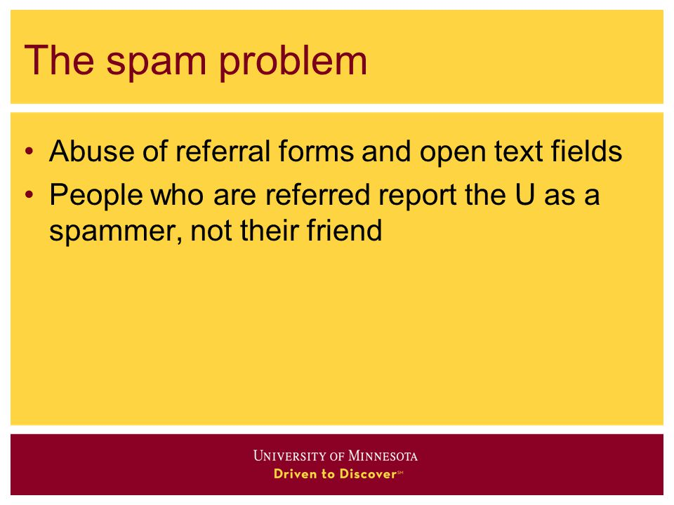 The spam problem Abuse of referral forms and open text fields People who are referred report the U as a spammer, not their friend