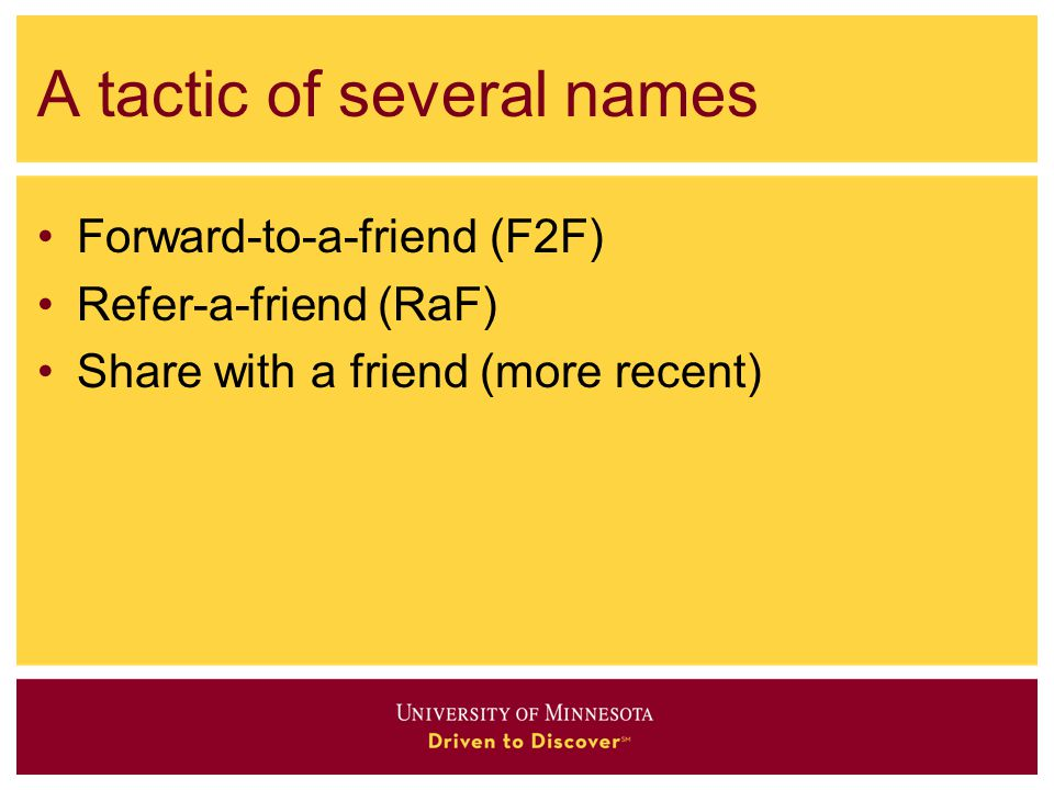 A tactic of several names Forward-to-a-friend (F2F) Refer-a-friend (RaF) Share with a friend (more recent)