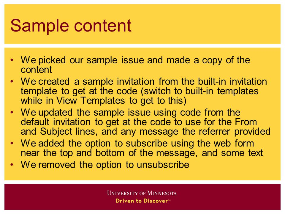 Sample content We picked our sample issue and made a copy of the content We created a sample invitation from the built-in invitation template to get at the code (switch to built-in templates while in View Templates to get to this) We updated the sample issue using code from the default invitation to get at the code to use for the From and Subject lines, and any message the referrer provided We added the option to subscribe using the web form near the top and bottom of the message, and some text We removed the option to unsubscribe